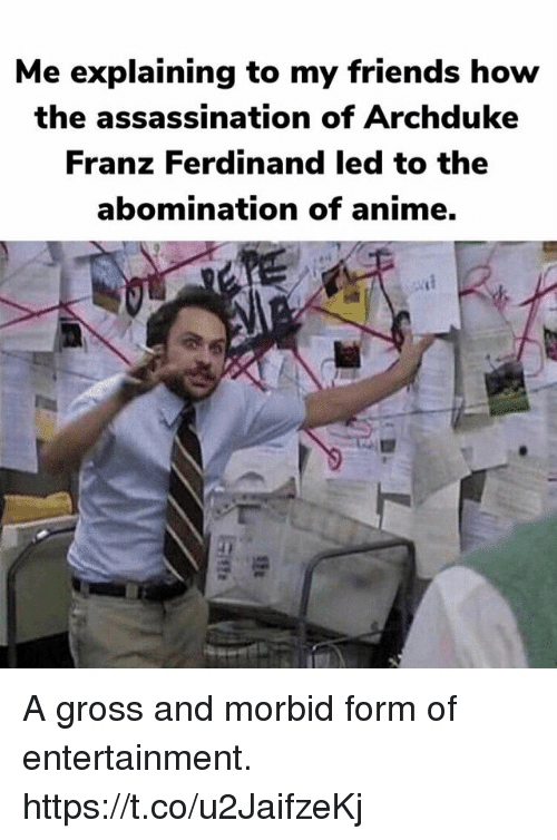 Assassination: Me explaining to my friends how  the assassination of Archduke  Franz Ferdinand led to the  abomination of anime. A gross and morbid form of entertainment. https://t.co/u2JaifzeKj