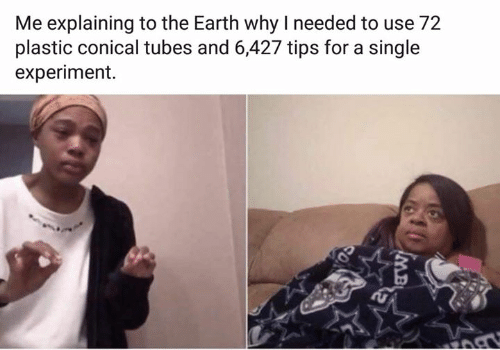 Conical: Me explaining to the Earth why I needed to use 72  plastic conical tubes and 6,427 tips for a single  experiment.  MB