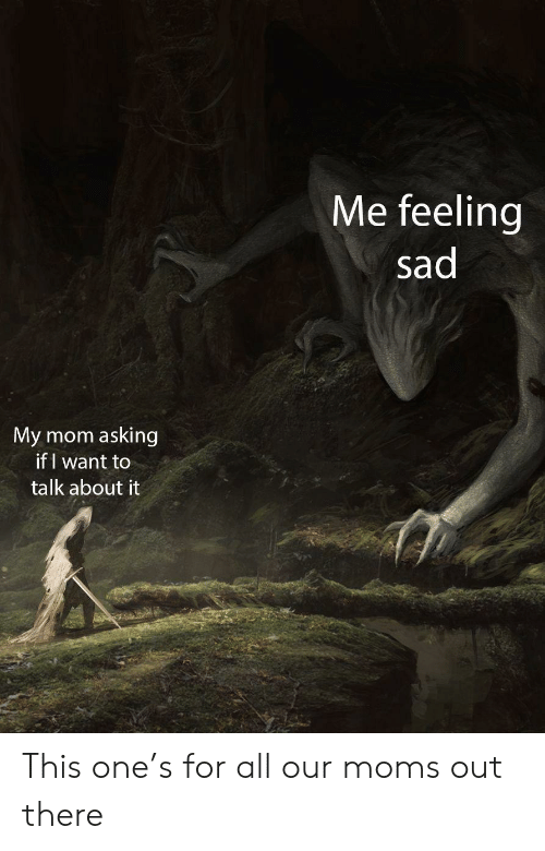 Moms, Sad, and Mom: Me feeling  sad  asking  if I want to  My mom  talk about it This one's for all our moms out there