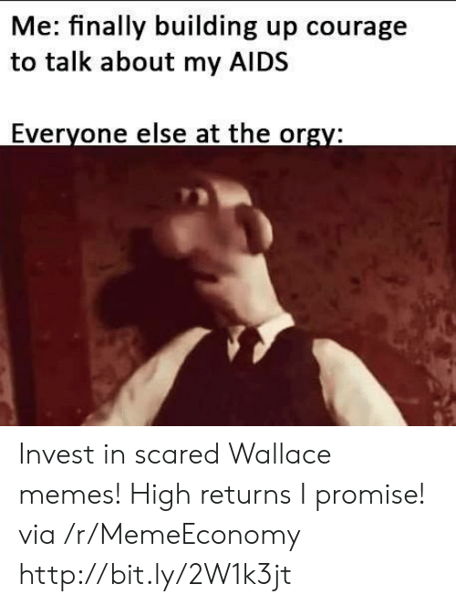 aids: Me: finally building up courage  to talk about my AIDS  Everyone else at the orgy: Invest in scared Wallace memes! High returns I promise! via /r/MemeEconomy http://bit.ly/2W1k3jt