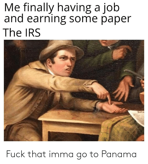 Imma: Me finally having a job  and earning some paper  The IRS Fuck that imma go to Panama