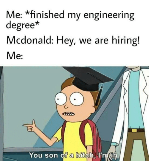degree: Me: *finished my engineering  degree*  Mcdonald: Hey, we are hiring!  Me:  You son of a bitch, I'm in