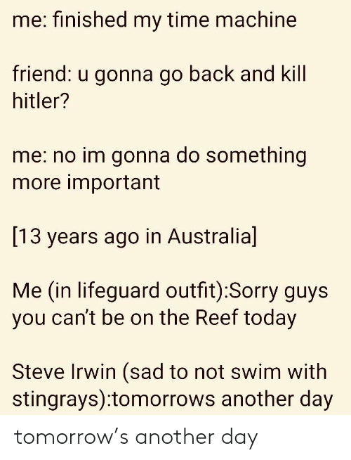 time machine: me: finished my time machine  riend:  u gonna go back a  nd Kill  hitler?  me: no im gonna do something  more important  [13 years ago in Australia]  Me (in lifeguard outfit):Sorry guys  you can't be on the Reef today  Steve Irwin (sad to not swim with  stingrays):tomorrows another day tomorrow's another day