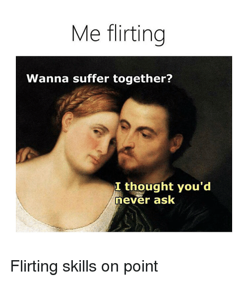 Classical Art, Never, and Thought: Me flirting  Wanna suffer together?  I thought you'd  never ask Flirting skills on point