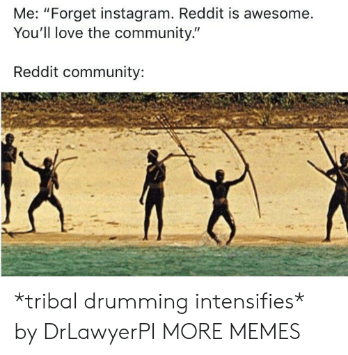 """drumming: Me: """"Forget instagram. Reddit is awesome.  You'll love the community.""""  Reddit community: *tribal drumming intensifies* by DrLawyerPI MORE MEMES"""
