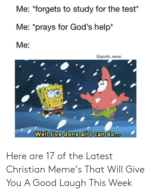 "Meme, Good, and Help: Me: ""forgets to study for the test*  Me: *prays for God's help*  Me:  @apostle_memez  Well I've done all I can do.. Here are 17 of the Latest Christian Meme's That Will Give You A Good Laugh This Week"