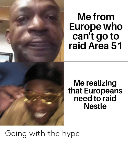 nestle: Me from  Europe who  can't go to  raid Area 51  Me realizing  that Europeans  need to raid  Nestle Going with the hype