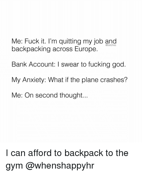 Fucking, God, and Gym: Me: Fuck it. I'm quitting my job and  @betches  backpacking across Europe.  Bank Account: I swear to fucking god.  My Anxiety: What if the plane crashes?  Me: On second thought... I can afford to backpack to the gym @whenshappyhr
