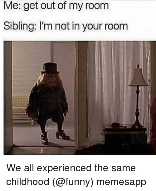 Funny, Memes, and 🤖: Me: get out of my room  Sibling: I'm not in your room We all experienced the same childhood (@funny) memesapp