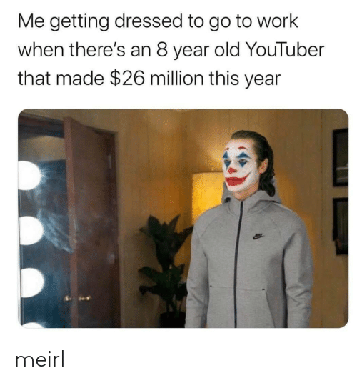 Dressed: Me getting dressed to go to work  when there's an 8 year old YouTuber  that made $26 million this year meirl
