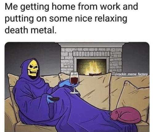 Meme, Work, and Death: Me getting home from work and  putting on some nice relaxing  death metal.  @rockin meme factory
