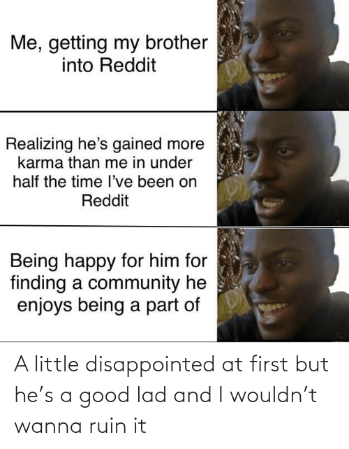 Community, Disappointed, and Reddit: Me, getting my brother  into Reddit  Realizing he's gained more  karma than me in under  half the time l've been on  Reddit  Being happy for him for  finding a community he  enjoys being a part of A little disappointed at first but he's a good lad and I wouldn't wanna ruin it