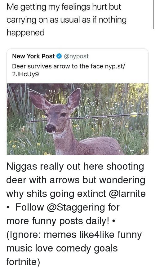To The Face: Me getting my feelings hurt but  carrying on as usual as if nothing  happened  New York Post @nypost  Deer survives arrow to the face nyp.st/  2JHcUy9  13 Niggas really out here shooting deer with arrows but wondering why shits going extinct @larnite • ➫➫➫ Follow @Staggering for more funny posts daily! • (Ignore: memes like4like funny music love comedy goals fortnite)