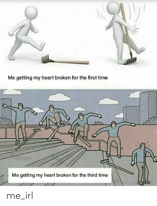heart broken: Me getting my heart broken for the first time  Me getting my heart broken for the third time me_irl