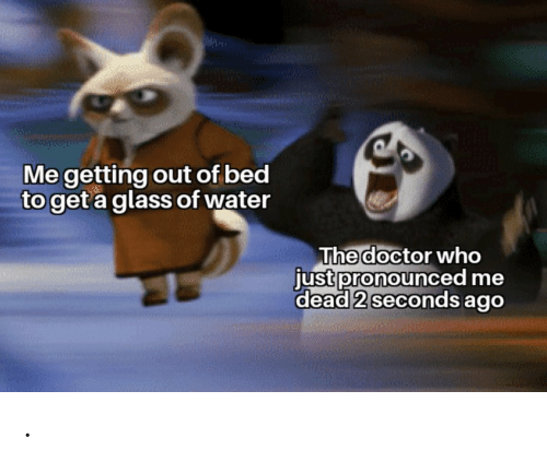 seconds: Me getting out of bed  to get a glass of water  The doctor who  just pronounced me  dead 2 seconds ago .