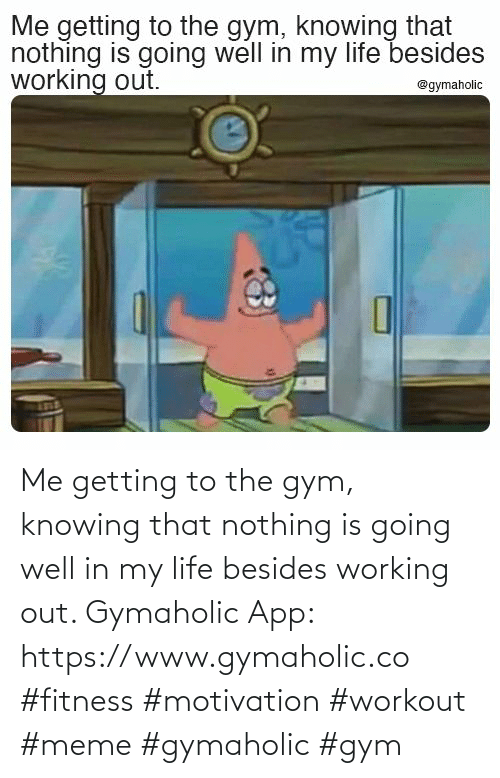 the gym: Me getting to the gym, knowing that nothing is going well in my life besides working out.  Gymaholic App: https://www.gymaholic.co  #fitness #motivation #workout #meme #gymaholic #gym