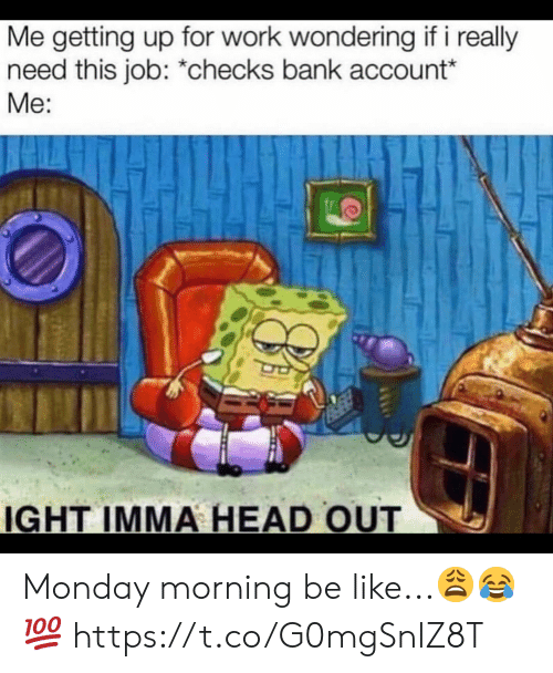 Be Like, Head, and Work: Me getting up for work wondering if i really  need this job: *checks bank account*  Me:  IGHT IMMA HEAD OUT Monday morning be like...😩😂💯 https://t.co/G0mgSnlZ8T