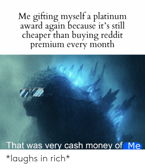 Money, Reddit, and Cash Money: Me gifting myself a platinum  award again because it's still  cheaper than buying reddit  premium every month  That was very cash money of Me *laughs in rich*
