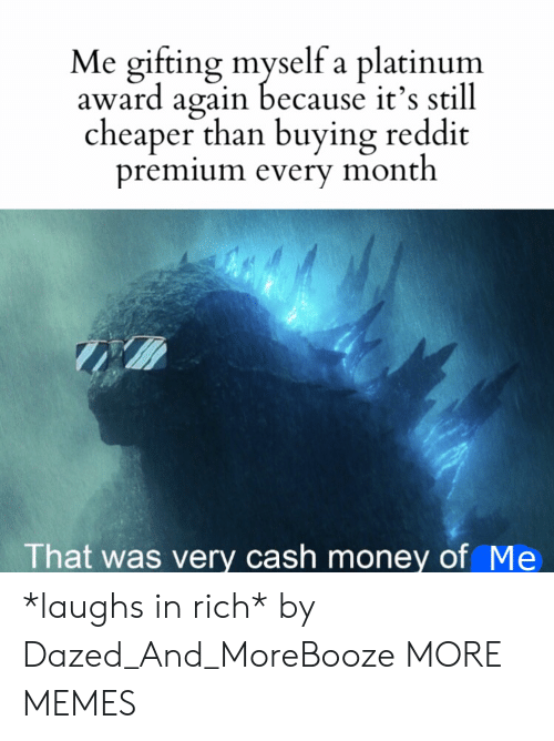 Dank, Memes, and Money: Me gifting myself a platinum  award again because it's still  cheaper than buying reddit  premium every month  That was very cash money of Me *laughs in rich* by Dazed_And_MoreBooze MORE MEMES