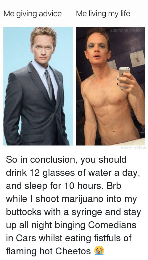 Advice, Cars, and Cheetos: Me giving advice  Me living my life  adam.the.creator  MADE WITH MOMUS So in conclusion, you should drink 12 glasses of water a day, and sleep for 10 hours. Brb while I shoot marijuano into my buttocks with a syringe and stay up all night binging Comedians in Cars whilst eating fistfuls of flaming hot Cheetos 😭