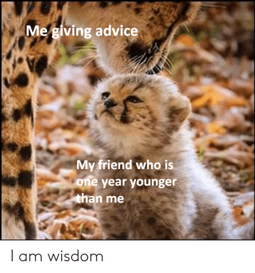 One Year: Me giving advice  My friend who is  one year younger  than me I am wisdom