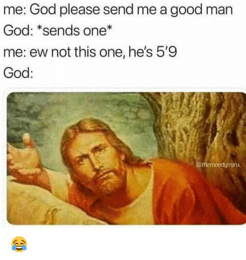 God, Memes, and Good: me: God please send me a good man  God: *sends one  me: ew not this one, he's 5'9  God:  @themoodyminx 😂