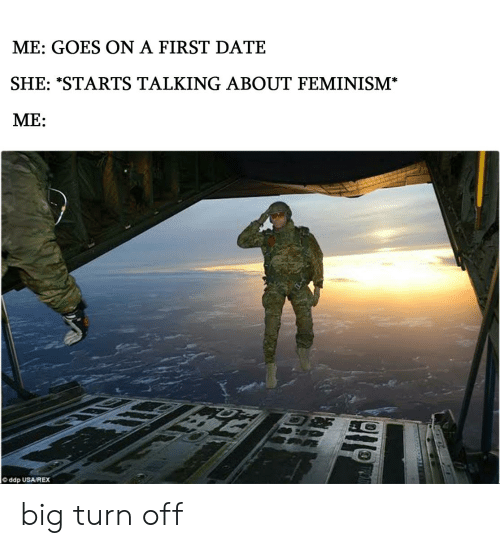 Feminism, Date, and Dank Memes: ME: GOES ON A FIRST DATE  SHE: *STARTS TALKING ABOUT FEMINISM  ME:  ddp USA/REX big turn off