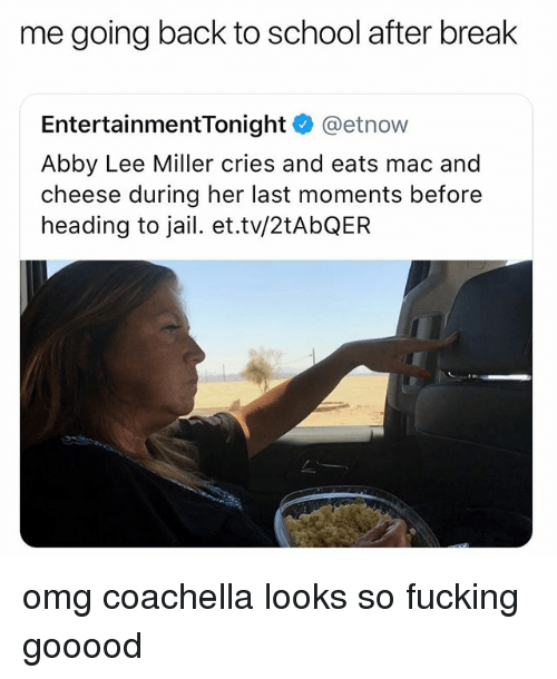 Going Back To School: me going back to school after break  EntertainmentTonight @etnow  Abby Lee Miller cries and eats mac and  cheese during her last moments before  heading to jail. et.tv/2tAbQEFR omg coachella looks so fucking gooood