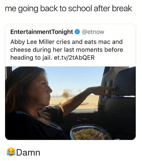 Going Back To School: me going back to school after break  EntertainmentTonight @etnow  Abby Lee Miller cries and eats mac and  cheese during her last moments before  heading to jail. et.tv/2tAbQEFR 😂Damn