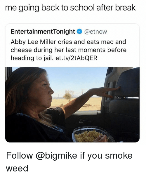 Going Back To School: me going back to school after break  EntertainmentTonight @etnow  Abby Lee Miller cries and eats mac and  cheese during her last moments before  heading to jail. et.tv/2tAbQER Follow @bigmike if you smoke weed