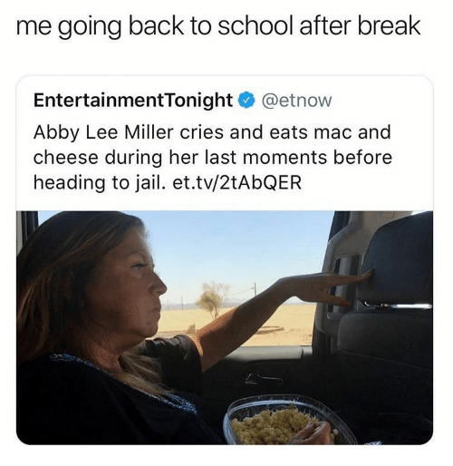 Going Back To School: me going back to school after break  EntertainmentTonight @etnow  Abby Lee Miller cries and eats mac and  cheese during her last moments before  heading to jail. et.tv/2tAbQER
