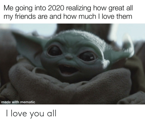 my friends: Me going into 2020 realizing how great all  my friends are and how much I love them  made with mematic I love you all