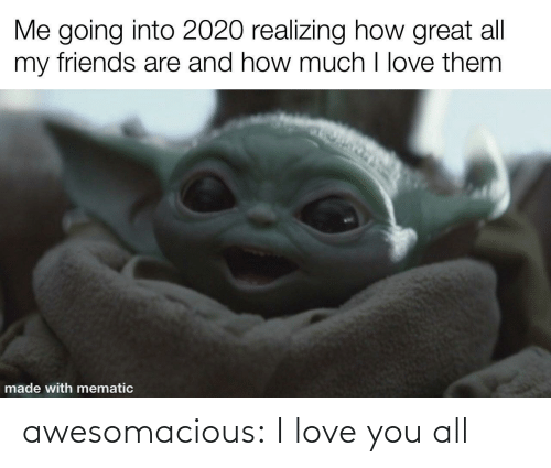 my friends: Me going into 2020 realizing how great all  my friends are and how much I love them  made with mematic awesomacious:  I love you all