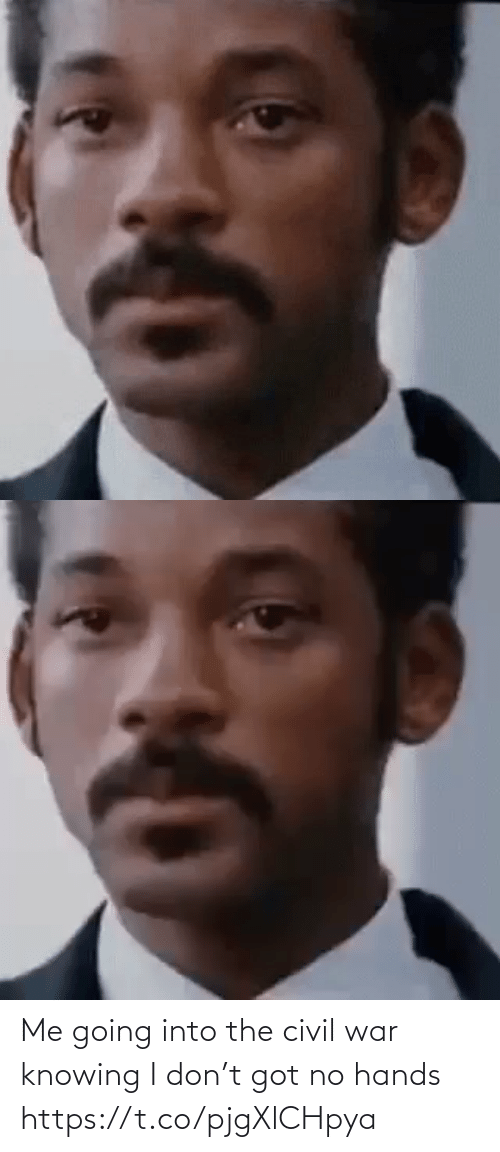 knowing: Me going into the civil war knowing I don't got no hands https://t.co/pjgXlCHpya
