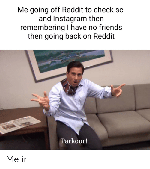 Remembering: Me going off Reddit to check  and Instagram then  remembering have no friends  then going back on Reddit  Parkour! Me irl