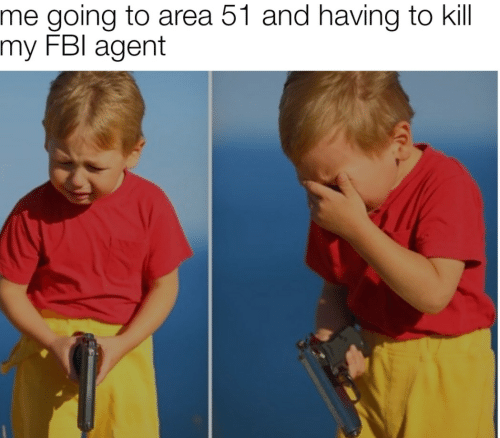 fbi agent: me going to area 51 and having to kill  my FBI agent