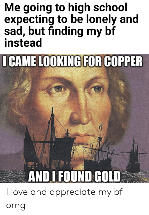 Love, Omg, and School: Me going to high school  expecting to be lonely and  sad, but finding my bf  instead  I CAME LOOKING FOR COPPER  ANDI FOUND GOLD I love and appreciate my bf omg