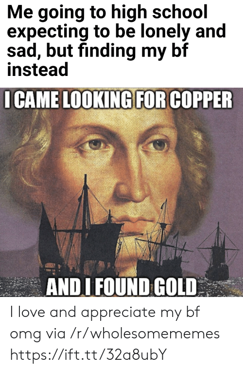 Love, Omg, and School: Me going to high school  expecting to be lonely and  sad, but finding my bf  instead  I CAME LOOKING FOR COPPER  ANDI FOUND GOLD I love and appreciate my bf omg via /r/wholesomememes https://ift.tt/32a8ubY
