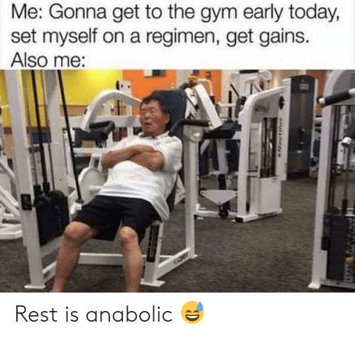 Gym, Today, and Rest: Me: Gonna get to the gym early today,  set myself on a regimen, get gains.  Also me: Rest is anabolic 😅