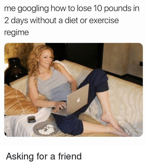 Exercise, How To, and Girl Memes: me googling how to lose 10 pounds in  2 days without a diet or exercise  regime Asking for a friend