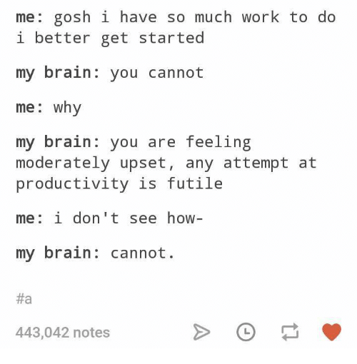 Work, Brain, and Humans of Tumblr: me: gosh i have so much work to do  i better get started  my brain: you cannot  me: why  my brain you are feeling  moderately upset, any attempt at  productivity is futile  me: i don't see how  my brain: cannot.  #а  443,042 notes