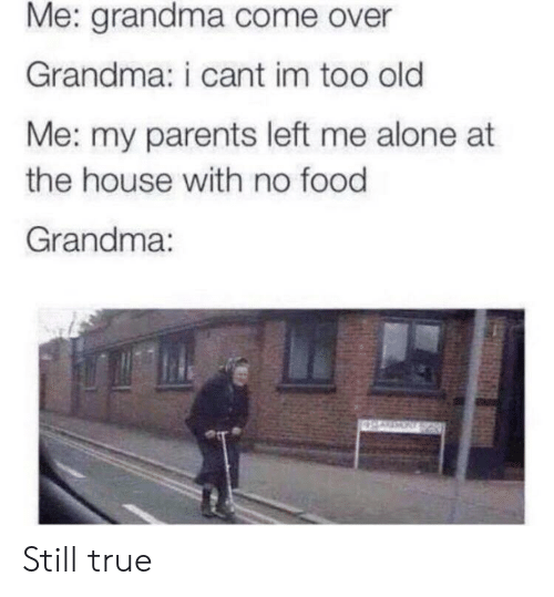 Being Alone, Come Over, and Food: Me: grandma come over  Grandma: i cant im too old  Me: my parents left me alone at  the house with no food  Grandma: Still true