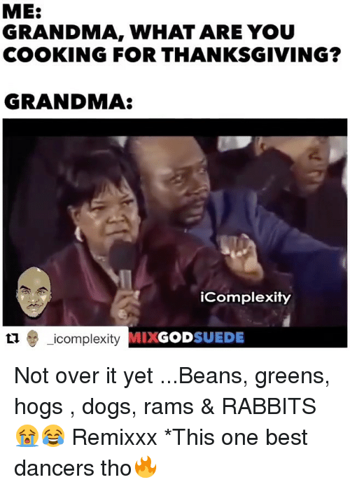 best dancer: ME:  GRANDMA, WHAT ARE YOU  COOKING FOR THANKSGIVING?  GRANDMA  iComplexity  icomplexity GOD  SUEDE Not over it yet ...Beans, greens, hogs , dogs, rams & RABBITS 😭😂 Remixxx *This one best dancers tho🔥