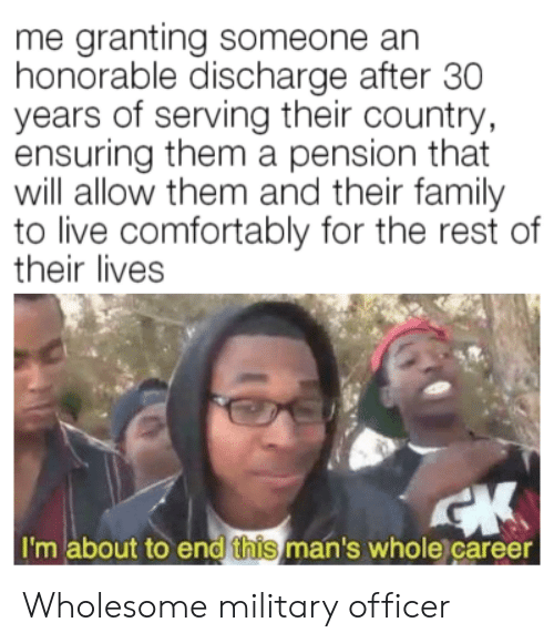 Family, Live, and Military: me granting someone an  honorable discharge after 30  years of serving their country  ensuring them a pension that  will allow them and their family  to live comfortably for the rest of  their lives  I'm about to end this man's whole career Wholesome military officer