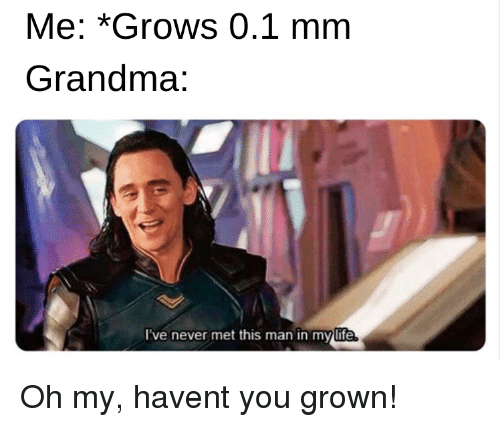 Grandma, Life, and Never: Me: *Grows 0.1 mm  Grandma:  l've never met this man in my life Oh my, havent you grown!