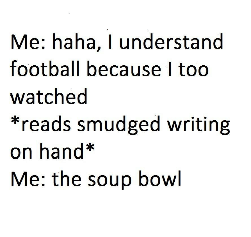 Understanded: Me: haha, I understand  football because I too  watched  *reads smudged writing  on hand*  Me: the soup bowl