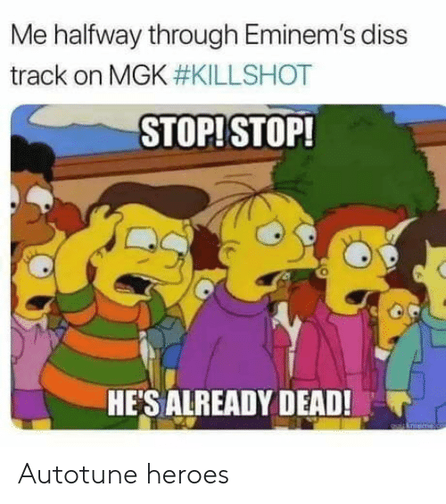 Diss, Mgk, and Heroes: Me halfway through Eminem's diss  track on MGK #KILLSHOT  STOPI STOP!  HE'S ALREADY DEAD! Autotune heroes