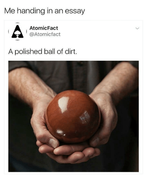ball: Me handing in an essay  AtomicFact  @Atomicfact  A polished ball of dirt.
