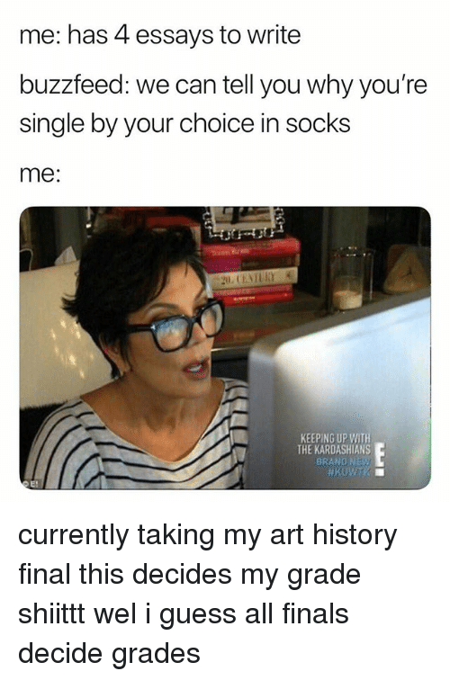 Finals, Kardashians, and Keeping Up With the Kardashians: me: has 4 essays to write  buzzfeed: we can tell you why you're  single by your choice in socks  me:  KEEPING UP WITH  THE KARDASHIANS  BRAND NE currently taking my art history final this decides my grade shiittt wel i guess all finals decide grades