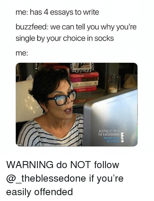 Keeping Up With The Kardashians: me: has 4 essays to write  buzzfeed: we can tell you why you're  single by your choice in socks  me:  KEEPING UP WITH  THE KARDASHIANS  BRAND NEy WARNING do NOT follow @_theblessedone if you're easily offended
